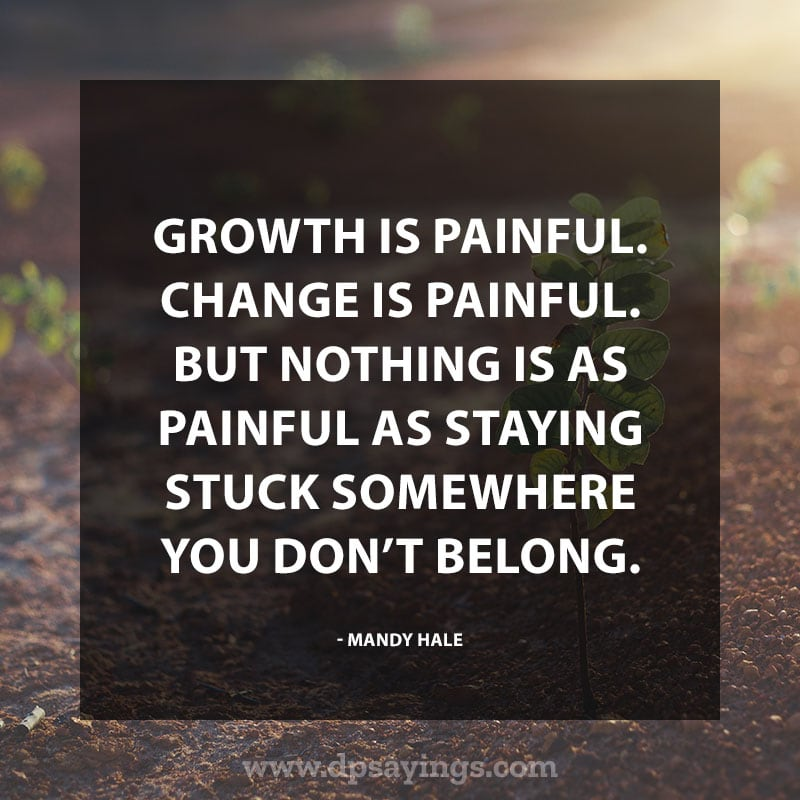 """Change Quotes About Life 12 """"Growth is painful. Change is painful. But nothing is as painful as staying stuck somewhere you don't belong."""" – Mandy hale"""