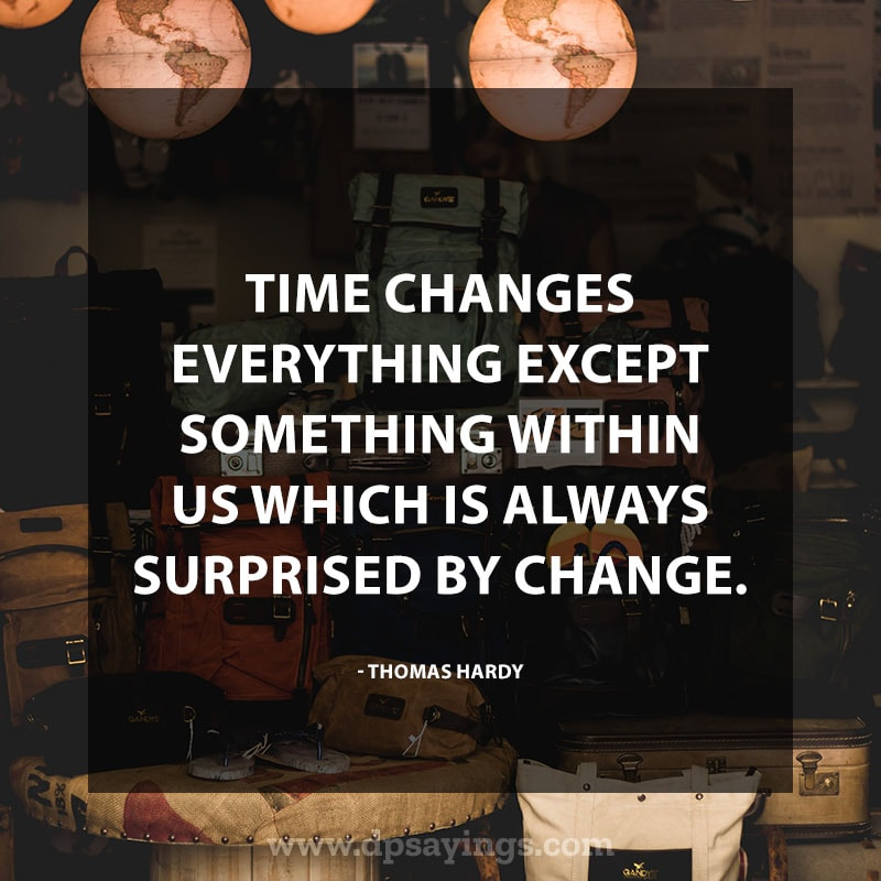 """Change Quotes About Life 24 """"Time changes everything except something within us which is always surprised by change."""" – Thomas Hardy"""