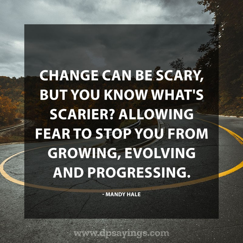 """Change Quotes  44 """"Change can be scary, but you know what's scarier? Allowing fear to stop you from growing, evolving and progressing."""" – Mandy Hale"""