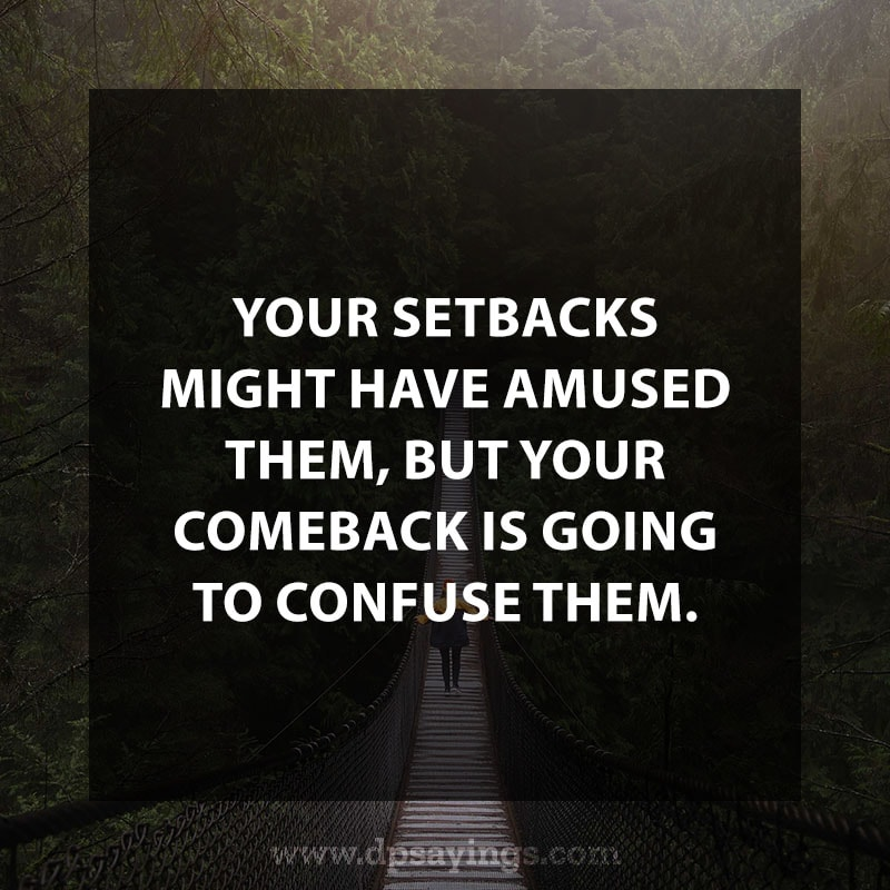 "Change Quotes 48 ""Your setbacks might have amused them but your comeback is gonna confuse them."""