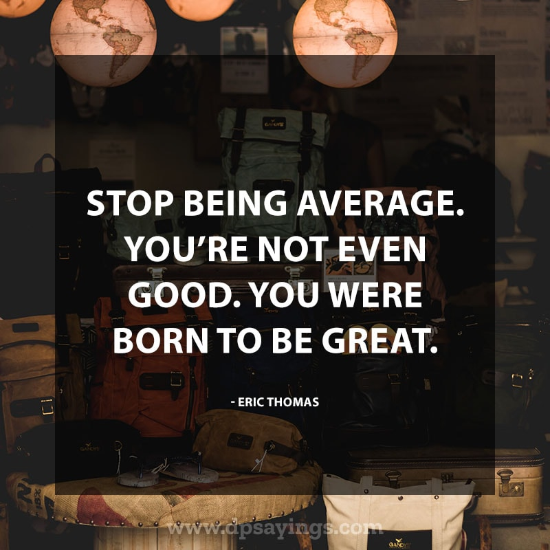 """life changing quotes 64 """"Stop being average. You're not even good. You were born to be great."""" – Eric Thomas."""