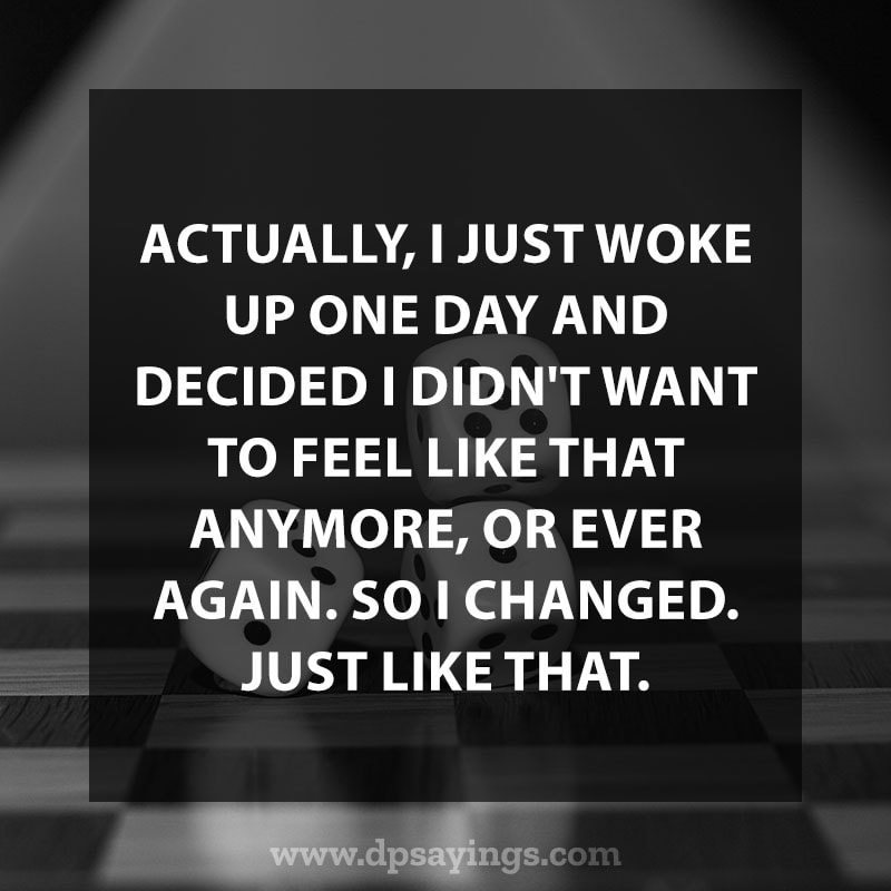 """life changing quotes 68 """"Actually, I just woke up one day and decided I didn't want to feel like that anymore, or ever again. So I changed. Just like that."""""""