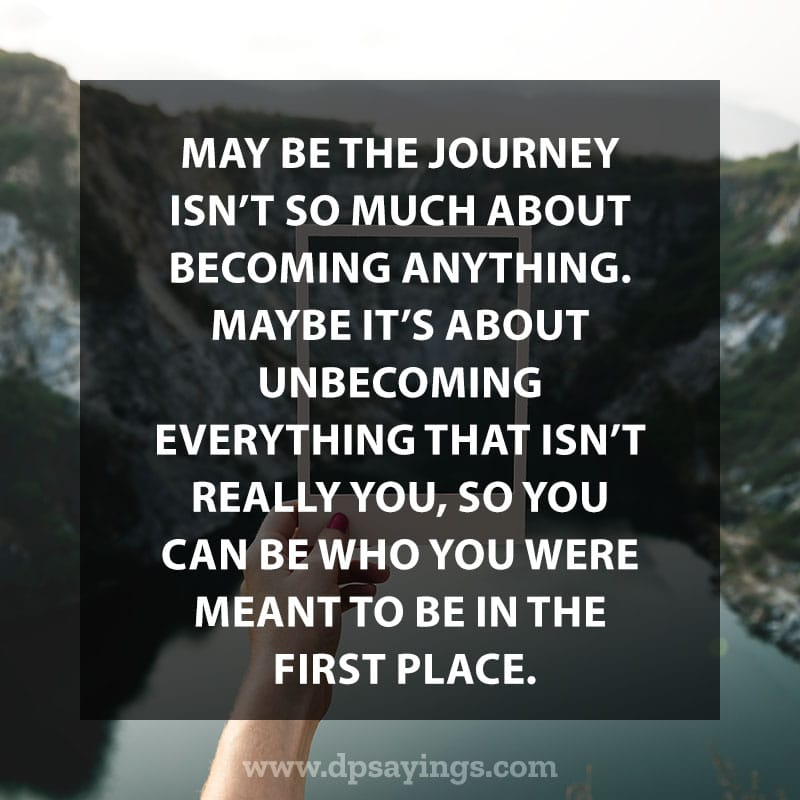 """life changing quotes 72  """"May be the journey isn't so much about becoming anything. Maybe it's about unbecoming everything that isn't really you, so you can be who you were meant to be in the first place."""""""