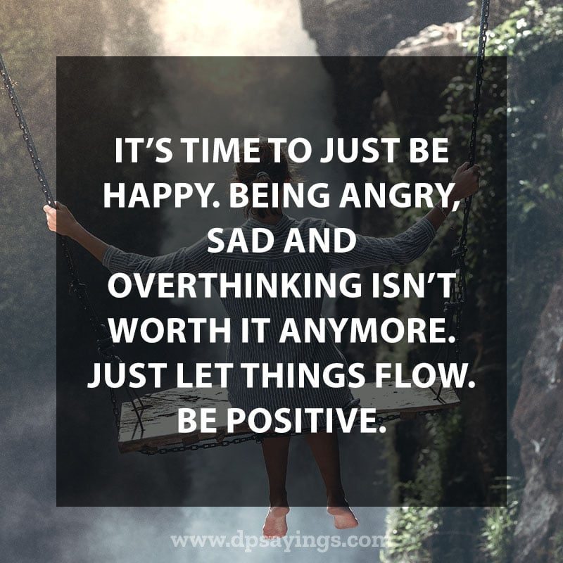 """Change Quotes About Life 90 """"It's time to just be happy. Being angry, sad and overthinking isn't worth it anymore. Just let things flow. Be positive."""""""