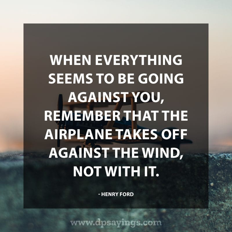 "Best positive quotes and sayings 10""When everything seems to be going against you, remember that the airplane takes off against the wind, not with it."" – Henry Ford"