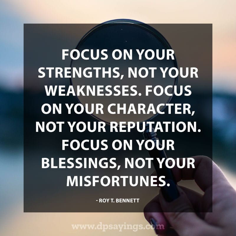 "Powerful Positive Quotes ""Focus on your strengths, not your weaknesses. Focus on your character, not your reputation. Focus on your blessings, not your misfortunes."" – Roy T. Bennett"