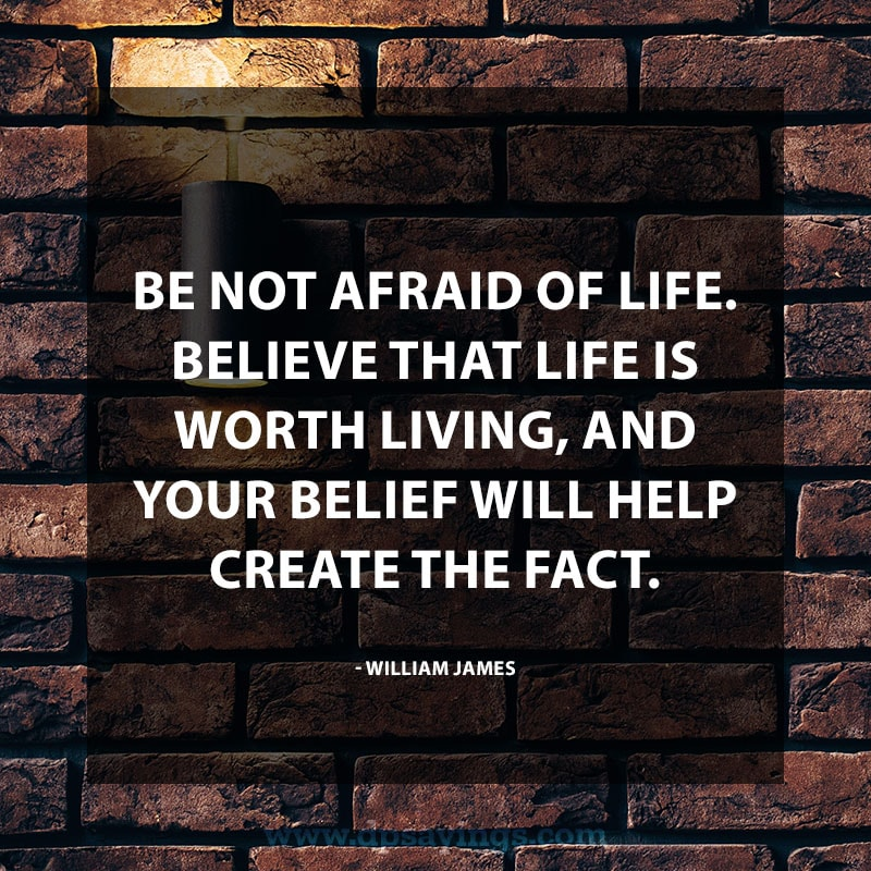 "Powerful Positive Quotes ""Be not afraid of life. Believe that life is worth living, and your belief will help create the fact."" – William James"