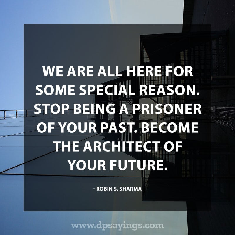 "best positive quotes and sayings 15 ""We are all here for some special reason. Stop being a prisoner of your past. Become the architect of your future."" – Robin S. Sharma"