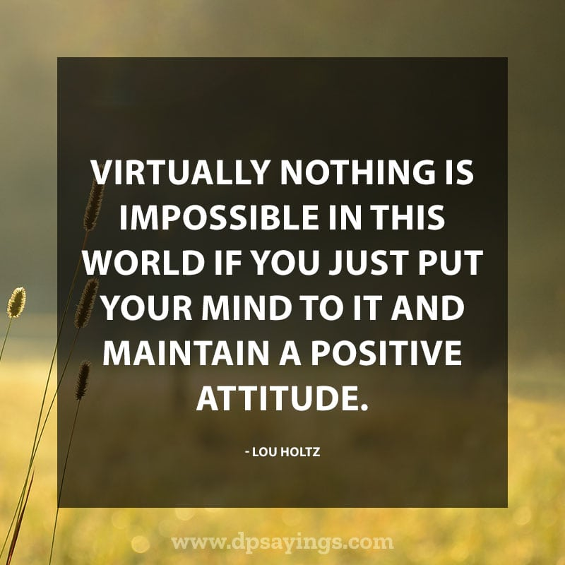 "best positive quotes and sayings 20 ""Virtually nothing is impossible in this world if you just put your mind to it and maintain a positive attitude."" – Lou Holtz"