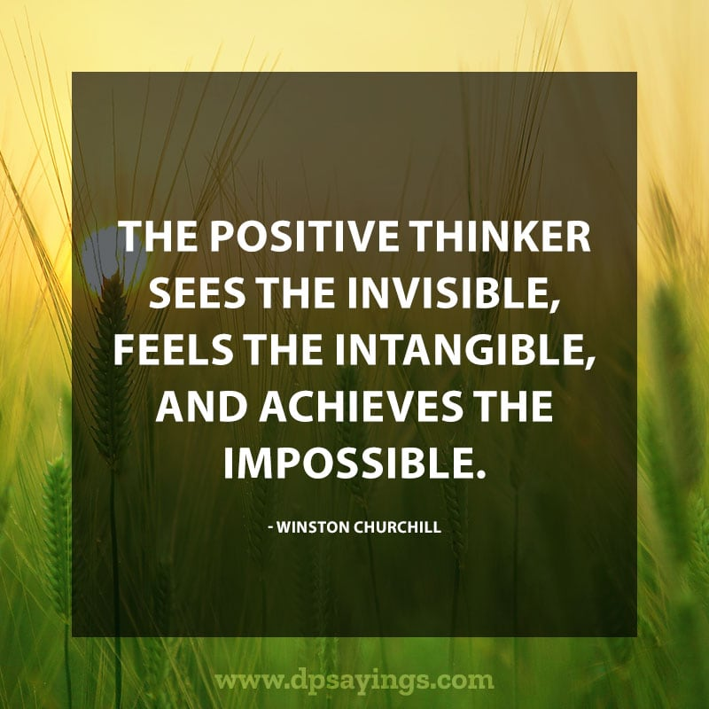 "best positive quotes and sayings 25 ""The POSITIVE THINKER sees the INVISIBLE, feels the INTANGIBLE, and achieves the IMPOSSIBLE."" – Winston Churchill"
