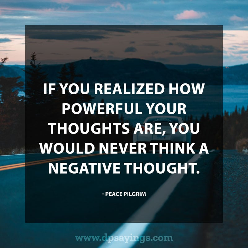 "best positive quotes and sayings 30 ""If you realized how powerful your thoughts are, you would never think a negative thought."" – Peace Pilgrim"
