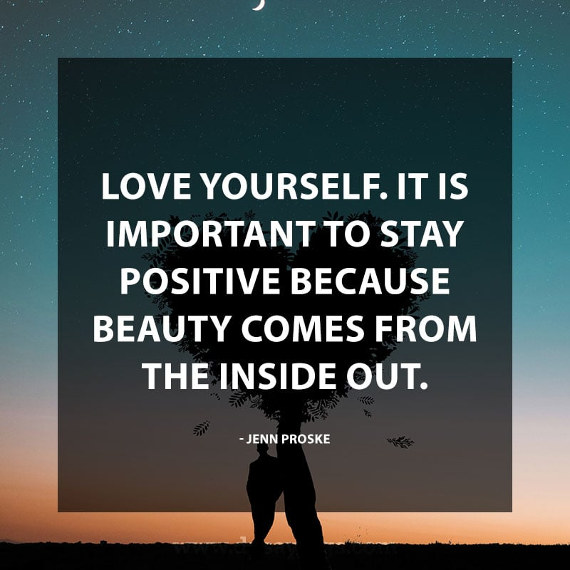 "Best positive quotes and sayings 5 ""Love yourself. It is important to stay positive because beauty comes from the inside out."" - Jenn Proske"