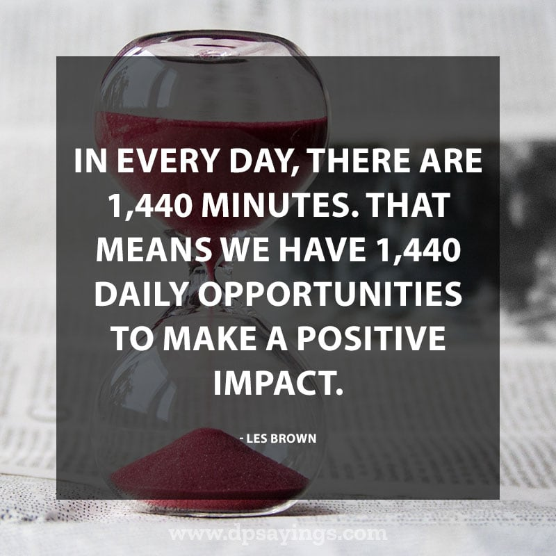 "best positive quotes and sayings 50 ""In every day, there are 1,440 minutes. That means we have 1,440 daily opportunities to make a positive impact."" – Les Brown"