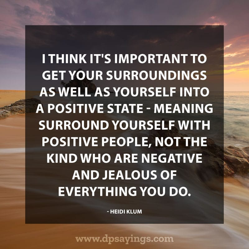 "best positive quotes  55 ""I think it's important to get your surroundings as well as yourself into a positive state – meaning surround yourself with positive people, not the kind who are negative and jealous of everything you do."" – Heidi Klum"