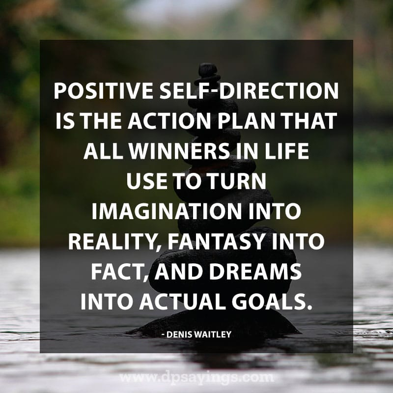 "best positive quotes 60 ""Positive self-direction is the action plan that all winners in life use to turn imagination into reality, fantasy into fact, and dreams into actual goals."" – Denis Waitley."