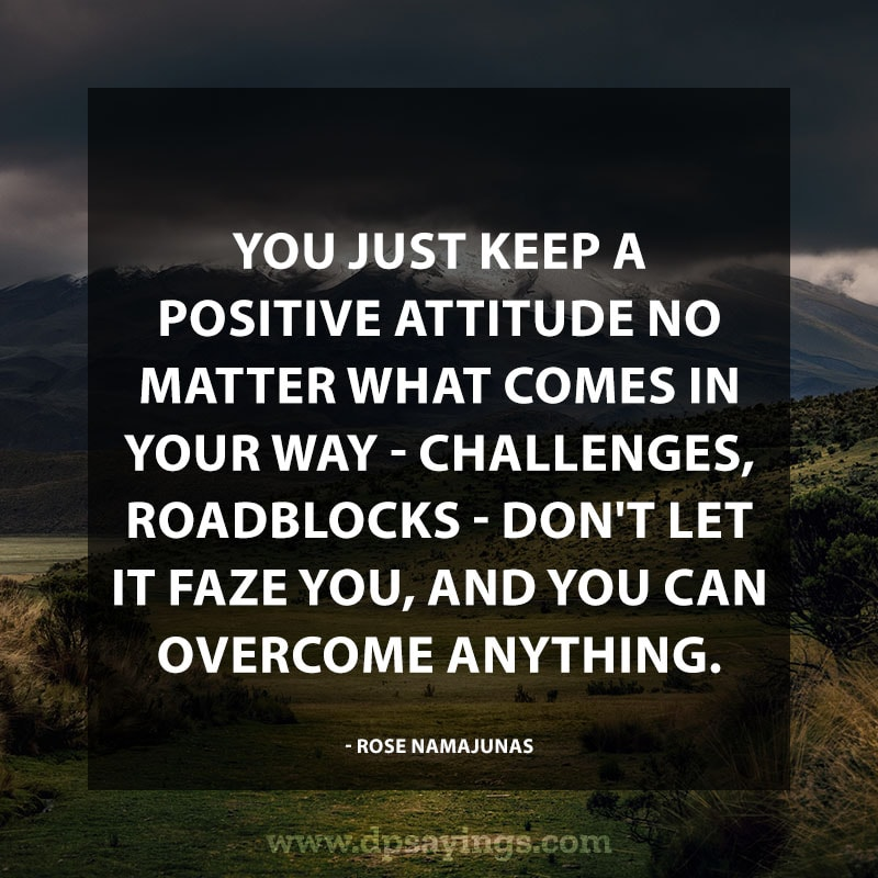 "best positive quotes 65 ""You just keep a positive attitude no matter what comes in your way – challenges, roadblocks – don't let it faze you, and you can overcome anything."" – Rose Namajunas"