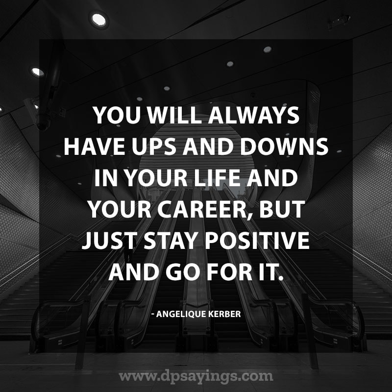 "positive quotes and sayings 70 ""You will always have ups and downs in your life and your career, but just stay positive and go for it."" – Angelique Kerber"