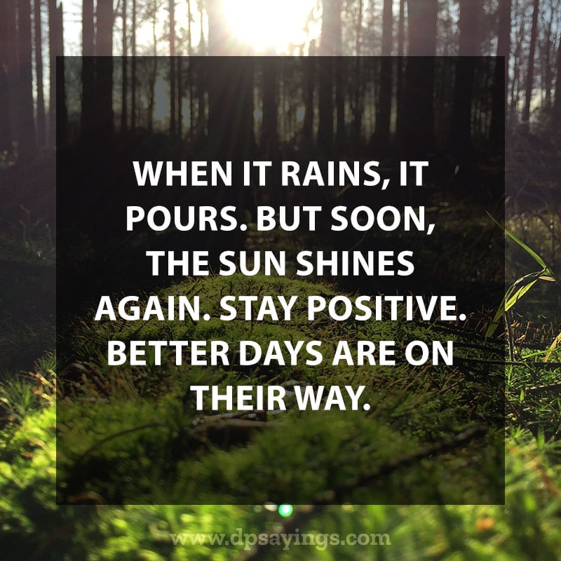 "positive quotes and sayings 75 ""When it rains, it pours. But soon, the sun shines again. Stay positive. Better days are on their way."""