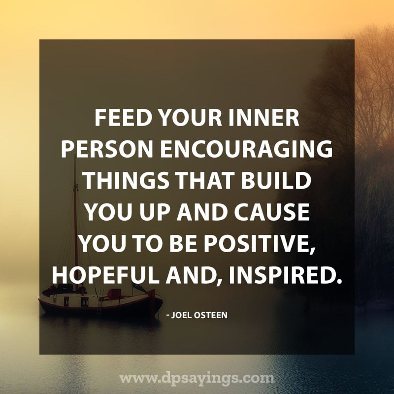 "best positive sayings 80 ""Feed your inner person encouraging things that build you up and cause you to be positive, hopeful and, inspired."" – Joel Osteen"