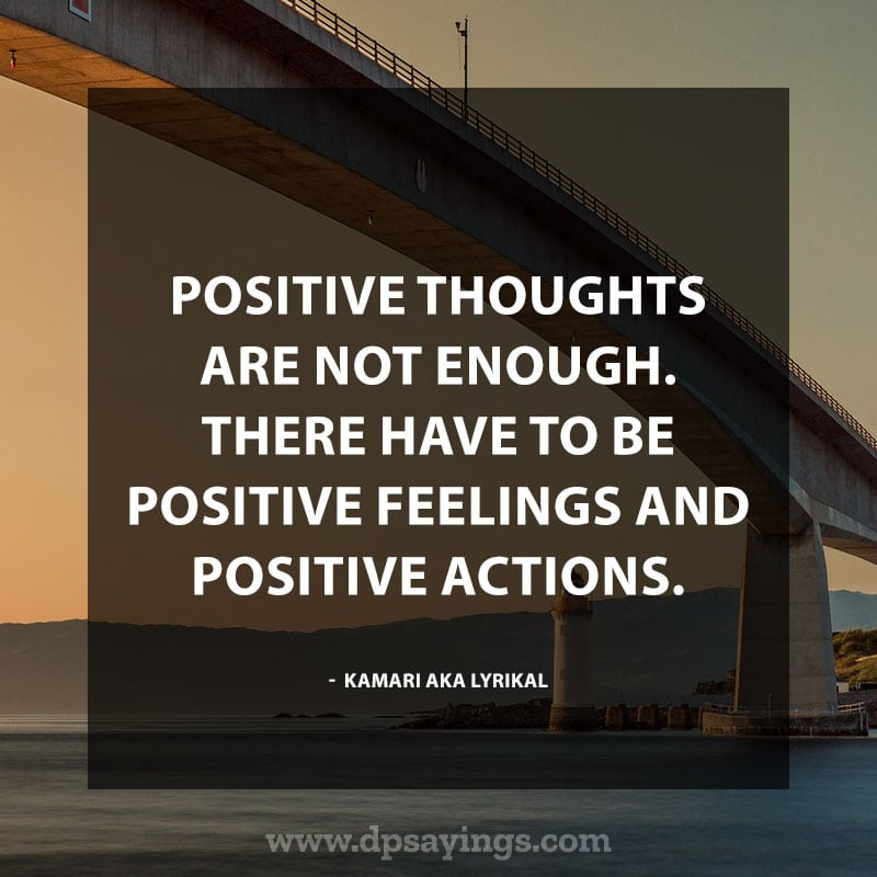 "best positive sayings 90 ""Positive thoughts are not enough. There have to be positive feelings and positive actions."" – Kamari Aka Lyrikal"