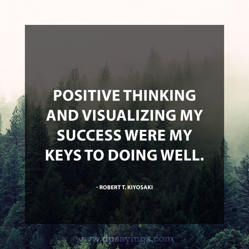 "positive quotes and sayings 95 ""Positive thinking and visualizing my success were my keys to doing well."" – Robert T. Kiyosaki"