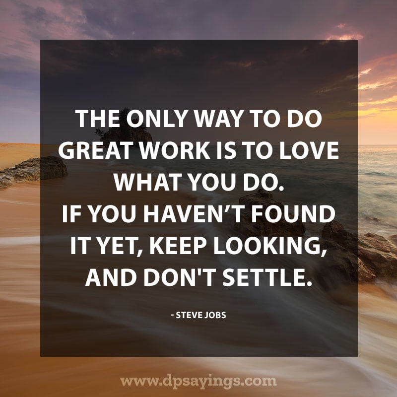"Inspirational Hard Work Quotes And Sayings 16 ""The only way to do great work is to love what you do. If you haven't found it yet, keep looking, and don't settle."""