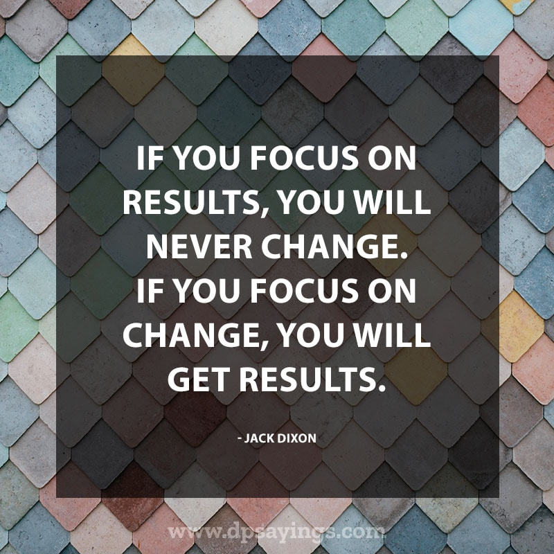 "Inspirational Hard Work Quotes And Sayings 32 ""If you focus on results, you will never change. If you focus on change, you will get results."" – Jack Dixon"