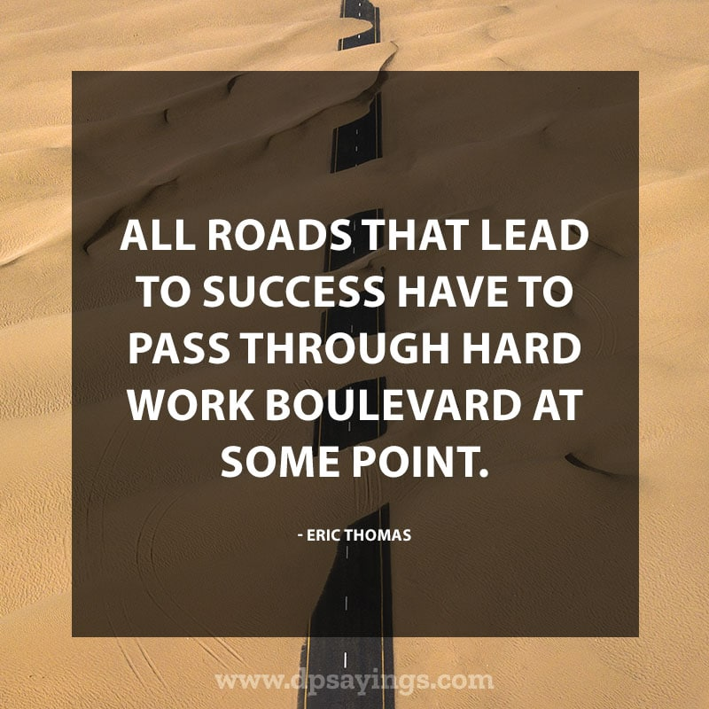 "Inspirational Hard Work Quotes And Sayings 36 ""All roads that lead to success have to pass through hard work boulevard at some point."" – Eric Thomas"