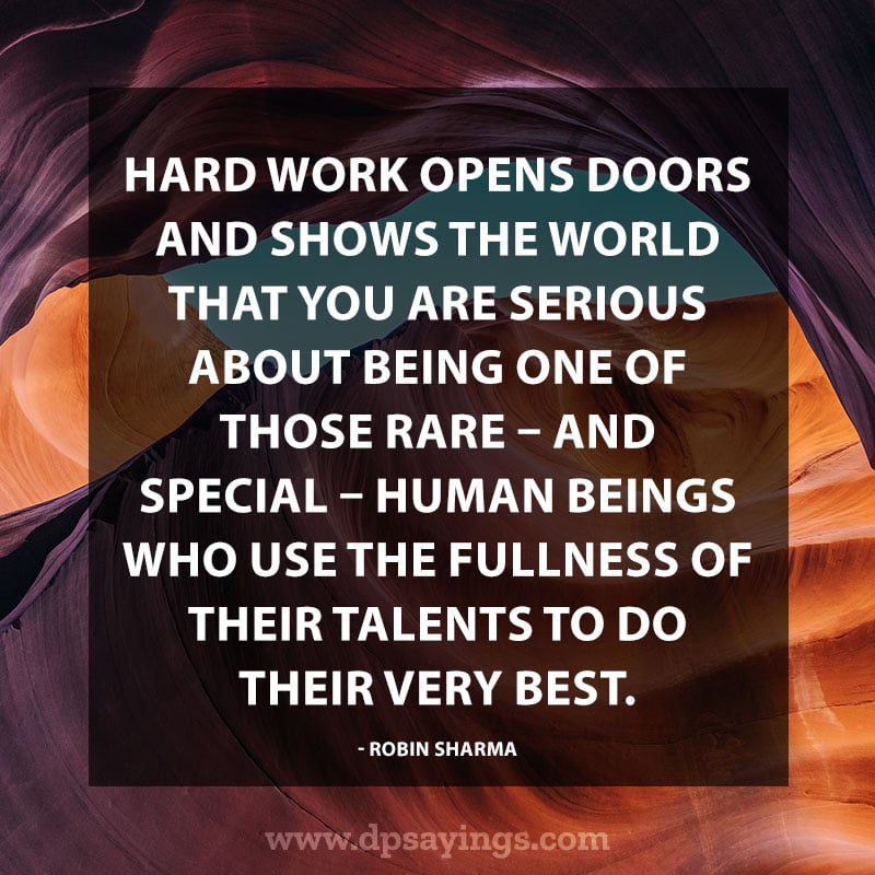 "Inspirational Hard Work Quotes And Sayings 4 ""Hard work opens doors and shows the world that you are serious about being one of those rare and special human beings who use the fullness of their talents to do their very best."" – Robin Sharma"