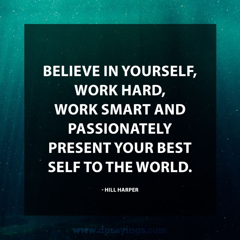 "Inspirational Hard Work Quotes And Sayings 40 ""Believe in yourself, work hard, work smart and passionately present your best self to the world."" – Hill Harper"