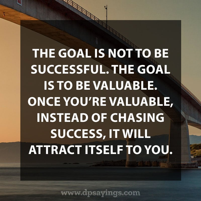 "Inspirational Hard Work Quotes And Sayings 44 ""The goal is not to be successful. The goal is to be valuable. Once you're valuable, instead of chasing success, it will attract itself to you."""
