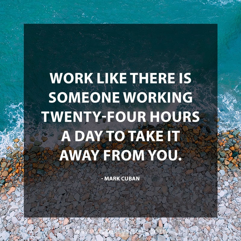 "Inspirational Hard Work Quotes And Sayings 52 ""Work like there is someone working twenty-four hours a day to take it away from you."" – Mark Cuban"