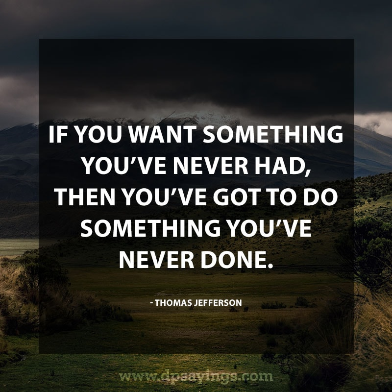 "Inspirational Hard Work Quotes And Sayings 56 ""If you want something you've never had, then you've got to do something you've never done."" – Thomas Jefferson"