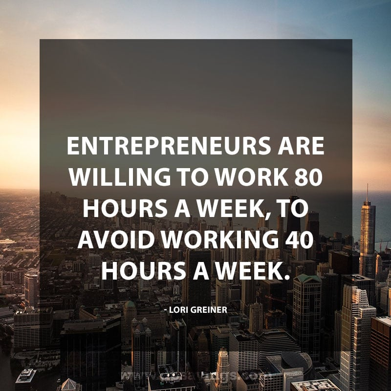 "Inspirational Hard Work Quotes And Sayings 64 ""Entrepreneurs are willing to work 80 hours a week, to avoid working 40 hours a week."" – Lori Greiner"
