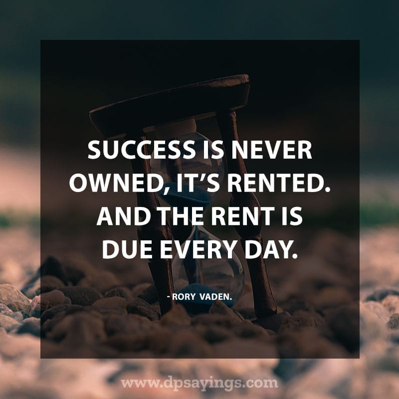 "Inspirational Hard Work Quotes And Sayings 76 ""Success is never owned, it's rented. And the rent is due every day."" – Rory Vaden."