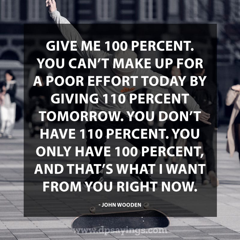 "Perseverance Quotes And Sayings 24 ""Give me 100 percent. You can't make up for a poor effort today by giving 110 percent tomorrow. You don't have 110 percent. You only have 100 percent, and that's what I want from you right now."" – John Wooden"