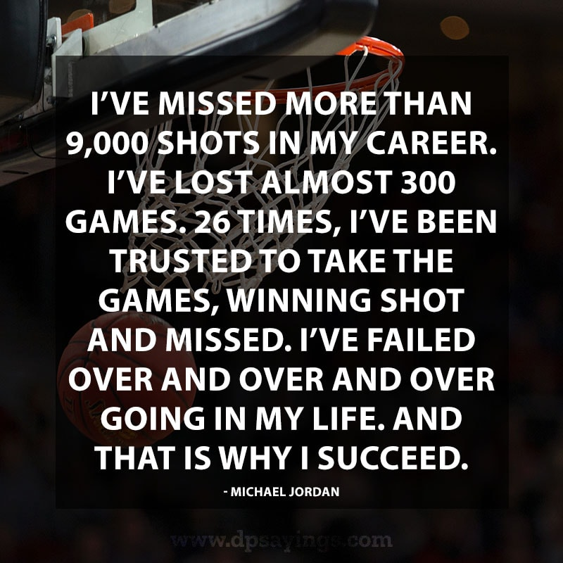 "Perseverance Quotes And Sayings 32 ""I've missed more than 9,000 shots in my career. I've lost almost 300 games. 26 times, I've been trusted to take the games, winning shot and missed. I've failed over and over and over going in my life. And that is why I succeed."" – Michael Jordan."