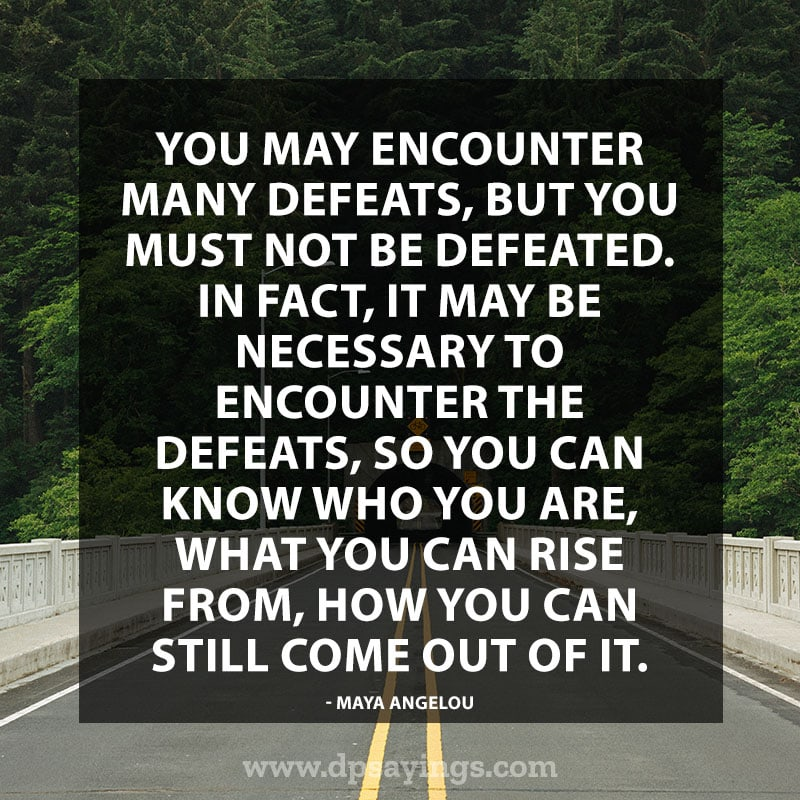 "Perseverance Quotes And Sayings 36 ""You may encounter many defeats, but you must not be defeated. In fact, it may be necessary to encounter the defeats, so you can know who you are, what you can rise from, how you can still come out of it."" – Maya Angelou"