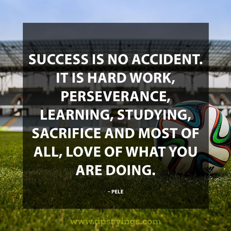 "Perseverance Quotes And Sayings ""Success is no accident. It is hard work, Perseverance, learning, studying, sacrifice and most of all, love of what you are doing."" – Pele"
