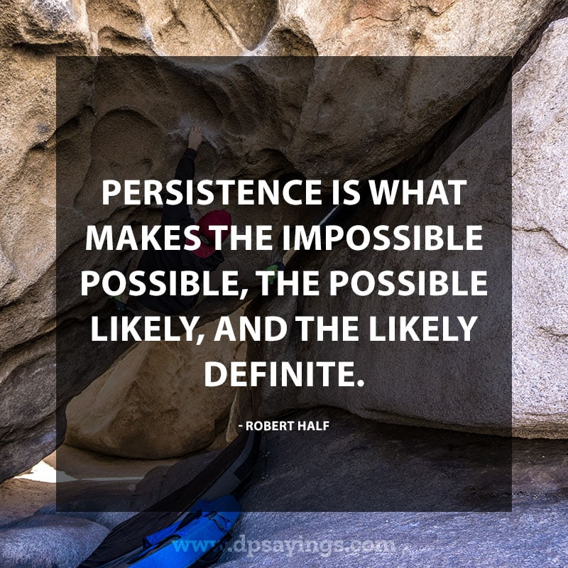 "Perseverance Quotes And Sayings 44 ""Persistence is what makes the impossible possible, the possible likely, and the likely definite."" – Robert Half"