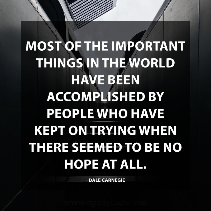 "Inspirational Perseverance Quotes and Sayings 48 ""Most of the important things in the world have been accomplished by people who have kept on trying when there seemed to be no hope at all."" – Dale Carnegie"