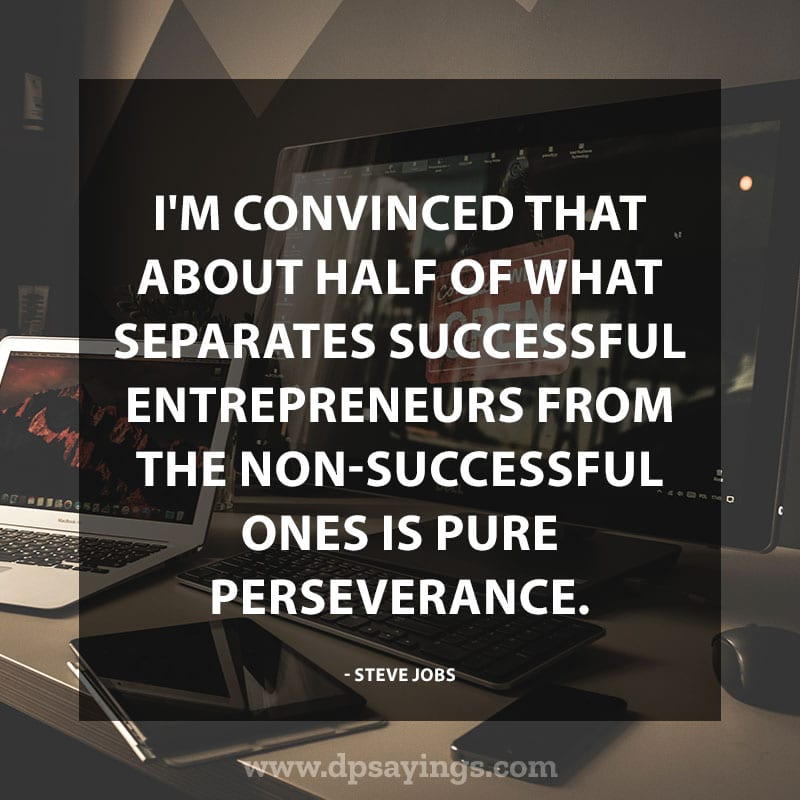 "Inspirational Perseverance Quotes and Sayings 52 ""I'm convinced that about half of what separates successful entrepreneurs from the non-successful ones is pure perseverance."" – Steve Jobs"