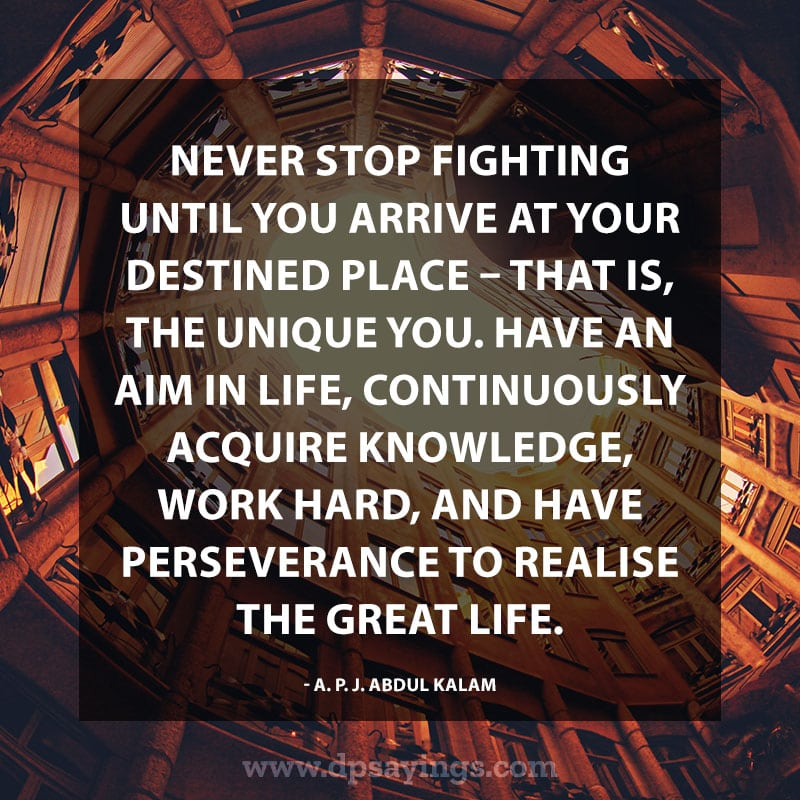"Inspirational Perseverance Quotes and Sayings 60 ""Never stop fighting until you arrive at your destined place – that is, the unique you. Have an aim in life, continuously acquire knowledge, work hard, and have perseverance to realise the great life."" – A. P. J. Abdul Kalam"