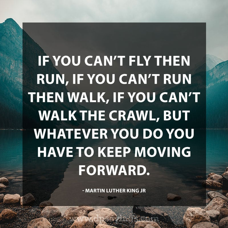 "Perseverance Quotes And Sayings ""If you can't fly then run, if you can't run then walk, if you can't walk the crawl, but whatever you do you have to keep moving forward."" – Martin Luther King Jr."