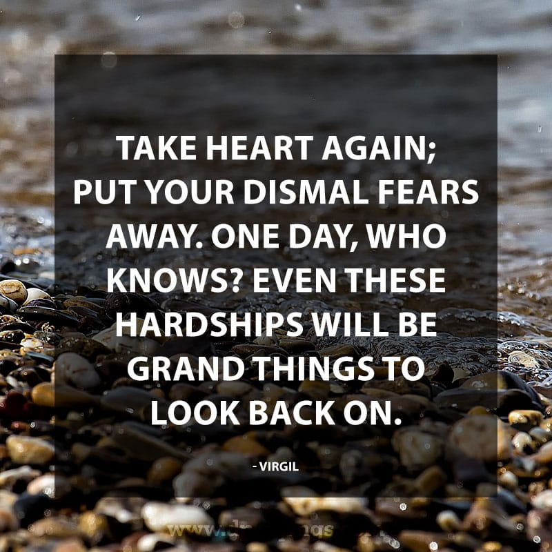 "Inspirational Perseverance Quotes 80 ""Take heart again; put your dismal fears away. One day, who knows? Even these hardships will be grand things to look back on."" – Virgil"