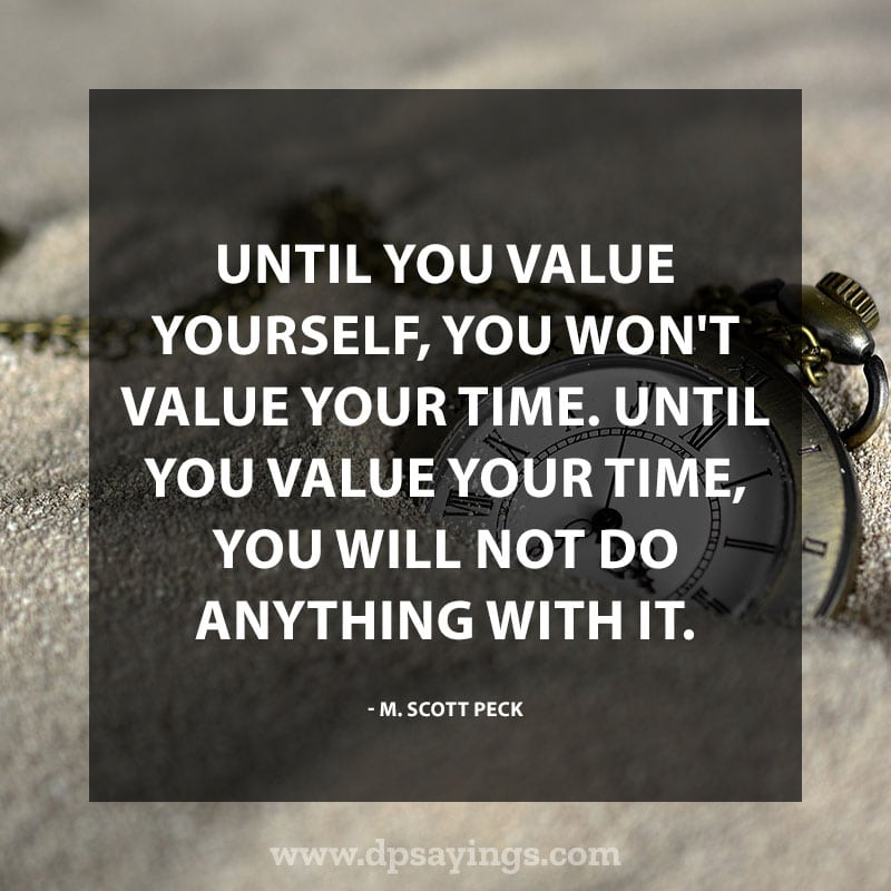 "Inspiring Confidence Quotes And Sayings 20 ""Until you value yourself, you won't value your time. Until you value your time, you will not do anything with it."" – M. Scott Peck"