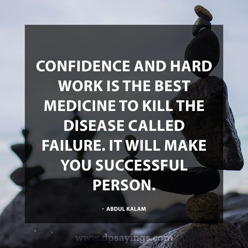 """Inspiring Confidence Quotes And Sayings 24 """"Confidence and hard work is the best medicine to kill the disease called failure. It will make you successful person."""" – Abdul Kalam"""