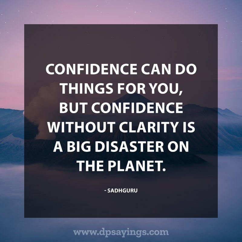 """Confidence Quotes And Sayings 28 """"Confidence can do things for you, but confidence without clarity is a big disaster on the planet."""" – Sadhguru"""