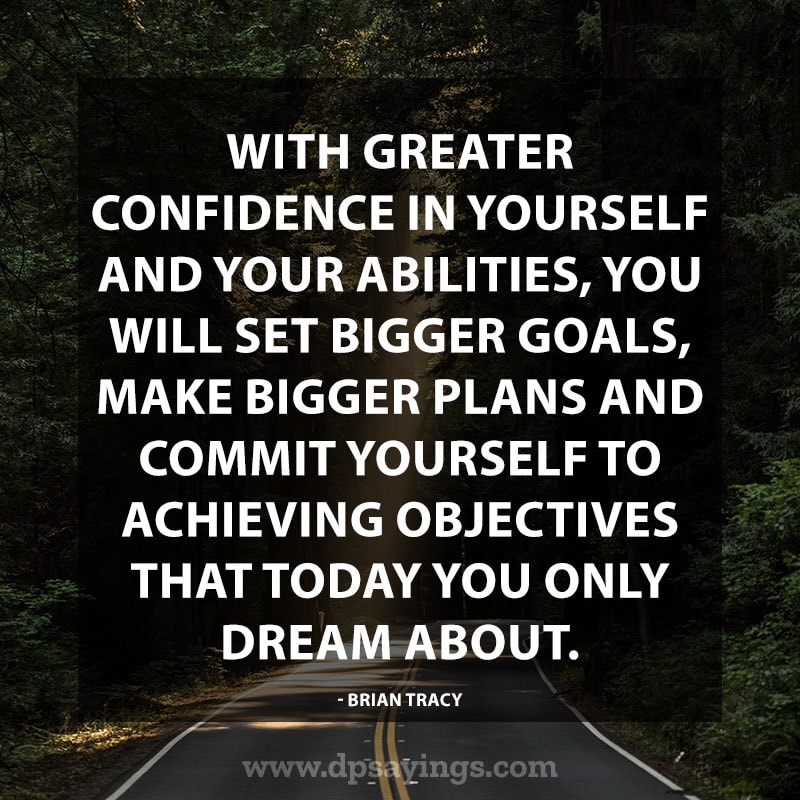 "Confidence Quotes And Sayings 36 ""With greater confidence in yourself and your abilities, you will set bigger goals, make bigger plans and commit yourself to achieving objectives that today you only dream about."" – Brian Tracy"