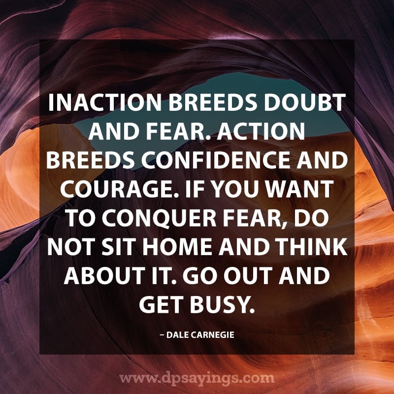 "Inspiring Confidence Quotes And Sayings 4 ""Inaction breeds doubt and fear. Action breeds confidence and courage. If you want to conquer fear, do not sit home and think about it. Go out and get busy."" – Dale Carnegie"